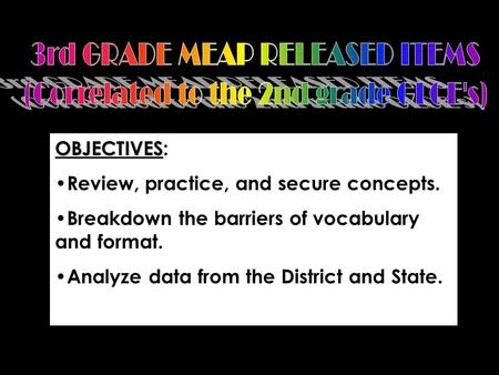 OBJECTIVES OBJECTIVES: Review, practice, and secure concepts. Breakdown the barriers of vocabulary and format. Analyze data from the District and State.