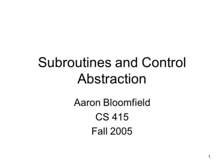 1 Subroutines and Control Abstraction Aaron Bloomfield CS 415 Fall 2005.