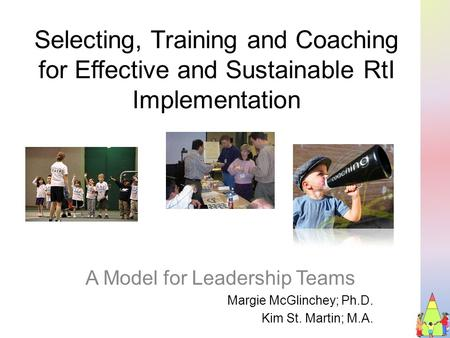 Selecting, Training and Coaching for Effective and Sustainable RtI Implementation A Model for Leadership Teams Margie McGlinchey; Ph.D. Kim St. Martin;