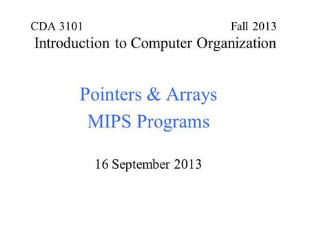 CDA 3101 Fall 2013 Introduction to Computer Organization Pointers & Arrays MIPS Programs 16 September 2013.