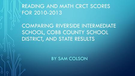 READING AND MATH CRCT SCORES FOR 2010-2013 COMPARING RIVERSIDE INTERMEDIATE SCHOOL, COBB COUNTY SCHOOL DISTRICT, AND STATE RESULTS BY SAM COLSON.