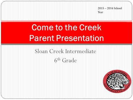 Sloan Creek Intermediate 6 th Grade Come to the Creek Parent Presentation 2015 – 2016 School Year.