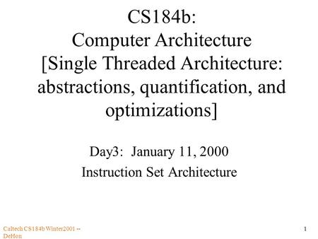 Caltech CS184b Winter2001 -- DeHon 1 CS184b: Computer Architecture [Single Threaded Architecture: abstractions, quantification, and optimizations] Day3: