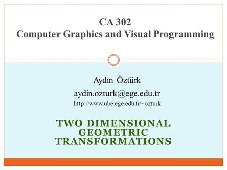 TWO DIMENSIONAL GEOMETRIC TRANSFORMATIONS CA 302 Computer Graphics and Visual Programming Aydın Öztürk