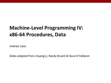 1 1 Machine-Level Programming IV: x86-64 Procedures, Data Andrew Case Slides adapted from Jinyang Li, Randy Bryant & Dave O'Hallaron.