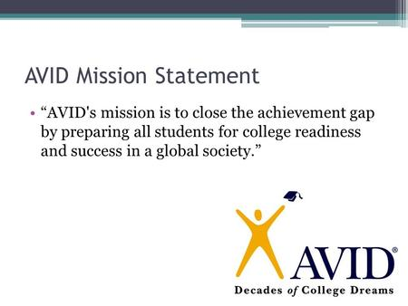 "AVID Mission Statement ""AVID's mission is to close the achievement gap by preparing all students for college readiness and success in a global society."""