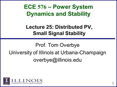 ECE 576 – Power System Dynamics and Stability Prof. Tom Overbye University of Illinois at Urbana-Champaign 1 Lecture 25: Distributed.
