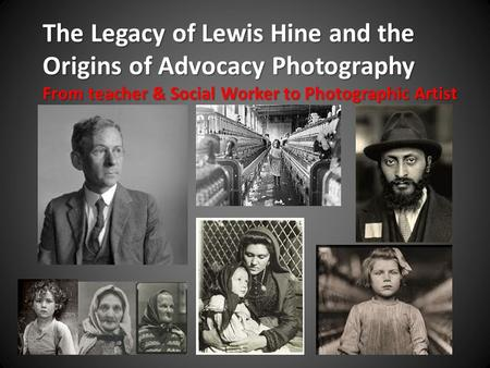 The Legacy of Lewis Hine and the Origins of Advocacy Photography From teacher & Social Worker to Photographic Artist.