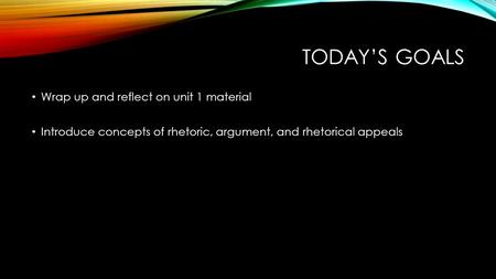 TODAY'S GOALS Wrap up and reflect on unit 1 material Introduce concepts of rhetoric, argument, and rhetorical appeals.
