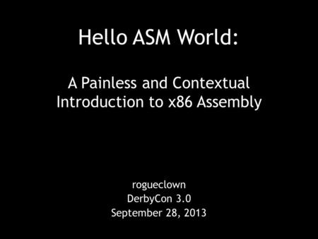 Hello ASM World: A Painless and Contextual Introduction to x86 Assembly rogueclown DerbyCon 3.0 September 28, 2013.