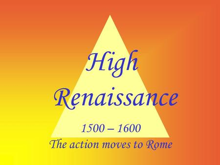 High Renaissance 1500 – 1600 The action moves to Rome.