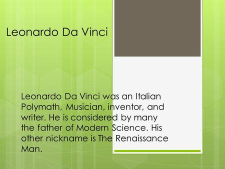 Leonardo Da Vinci Leonardo Da Vinci was an Italian Polymath, Musician, inventor, and writer. He is considered by many the father of Modern Science. His.