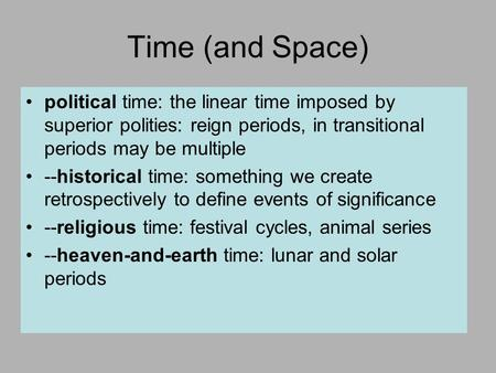 Time (and Space) political time: the linear time imposed by superior polities: reign periods, in transitional periods may be multiple --historical time:
