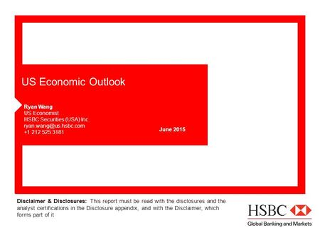 US Economic Outlook June 2015 Ryan Wang US Economist HSBC Securities (USA) Inc. +1 212 525 3181 Disclaimer & Disclosures: This report.