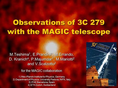Observations of 3C 279 with the MAGIC telescope M.Teshima 1, E.Prandini 2, M.Errando, D. Kranich 4, P.Majumdar 1, M.Mariotti 2 and V.Scalzotto 2 for the.