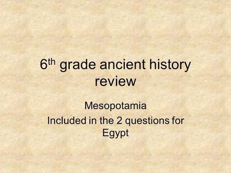 6 th grade ancient history review Mesopotamia Included in the 2 questions for Egypt.