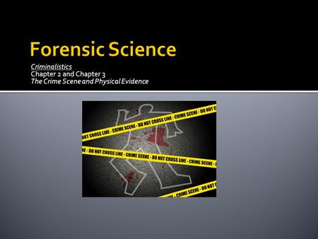 Criminalistics Chapter 2 and Chapter 3 The Crime Scene and Physical Evidence.