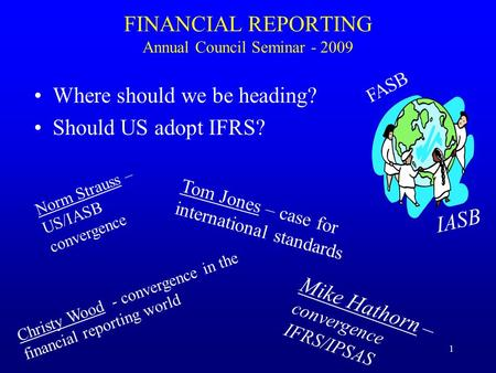 1 FINANCIAL REPORTING Annual Council Seminar - 2009 Where should we be heading? Should US adopt IFRS? Norm Strauss – US/IASB convergence Tom Jones – case.