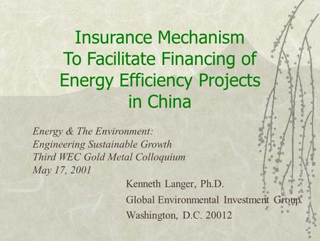 Kenneth Langer, Ph.D. Global Environmental Investment Group Washington, D.C. 20012 Insurance Mechanism To Facilitate Financing of Energy Efficiency Projects.