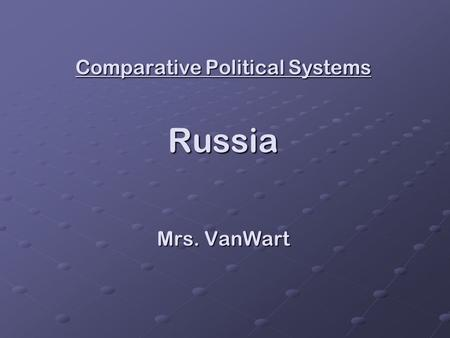 Comparative Political Systems Russia Mrs. VanWart.