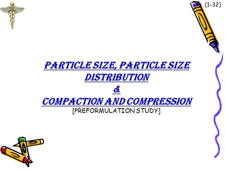 <strong>PARTICLE</strong> <strong>SIZE</strong>, <strong>PARTICLE</strong> <strong>SIZE</strong> <strong>DISTRIBUTION</strong> & COMPACTION AND COMPRESSION [PREFORMULATION STUDY] (1-32)