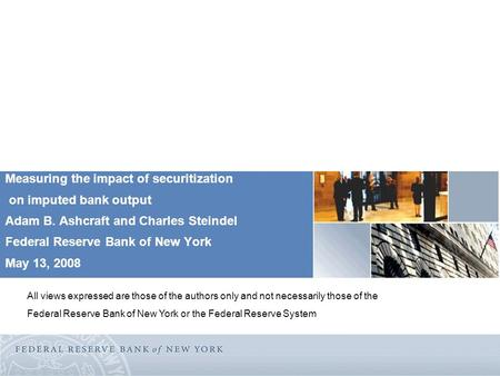 Measuring the impact of securitization on imputed bank output Adam B. Ashcraft and Charles Steindel Federal Reserve Bank of New York May 13, 2008 All views.