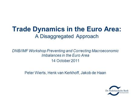 Trade Dynamics in the Euro Area: A Disaggregated Approach DNB/IMF Workshop Preventing and Correcting Macroeconomic Imbalances in the Euro Area 14 October.