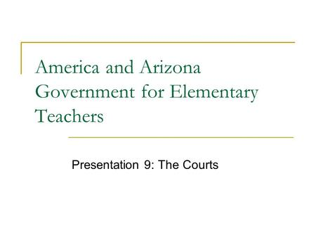 America and Arizona Government for Elementary Teachers Presentation 9: The Courts.