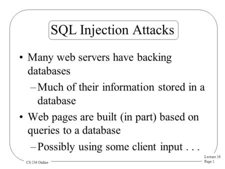 Lecture 16 Page 1 CS 236 Online SQL Injection Attacks Many web servers have backing databases –Much of their information stored in a database Web pages.