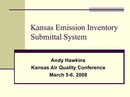 Kansas Emission Inventory Submittal System Andy Hawkins Kansas Air Quality Conference March 5-6, 2008.