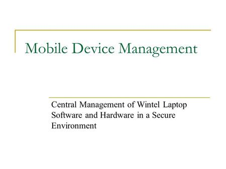 Mobile Device Management Central Management of Wintel Laptop Software and Hardware in a Secure Environment.
