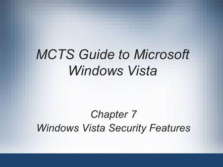 MCTS Guide to Microsoft Windows Vista Chapter 7 Windows Vista Security Features.