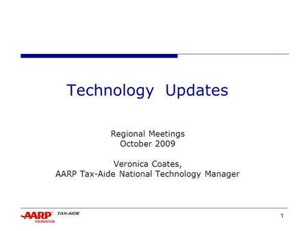 1 Technology Updates Regional Meetings October 2009 Veronica Coates, AARP Tax-Aide National Technology Manager.