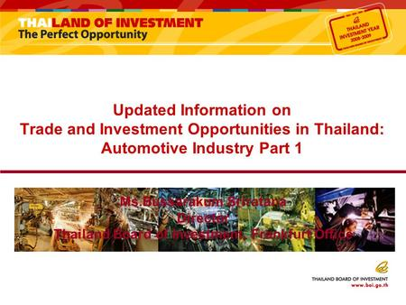 Updated Information on Trade and Investment Opportunities in Thailand: Automotive Industry Part 1 Ms.Bussarakum Sriratana Director Thailand Board of Investment,