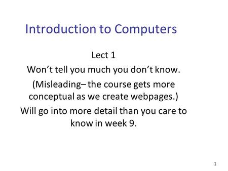 1 Introduction to Computers Lect 1 Won't tell you much you don't know. (Misleading– the course gets more conceptual as we create webpages.) Will go into.
