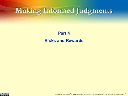 11 Making Informed Judgments Part 4 Risks and Rewards Navigating Accounting, ® G. Peter & Carolyn R. Wilson, © 1991-2009 NavAcc LLC. Modified by [Your.
