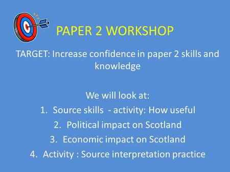 PAPER 2 WORKSHOP TARGET: Increase confidence in paper 2 skills and knowledge We will look at: 1.Source skills - activity: How useful 2.Political impact.