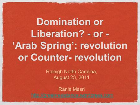 Raleigh North Carolina, August 23, 2011 Rania Masri  Domination or Liberation? - or - 'Arab Spring': revolution or.