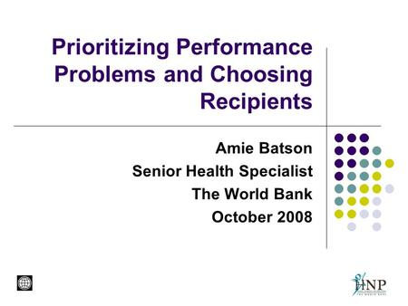 Prioritizing Performance Problems and Choosing Recipients Amie Batson Senior Health Specialist The World Bank October 2008.