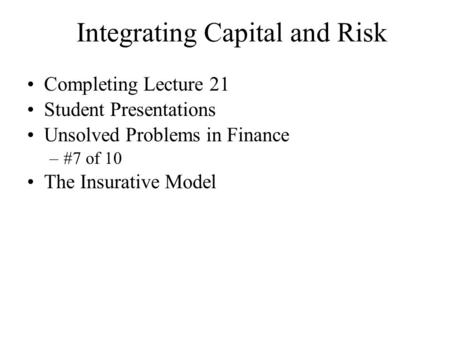 Integrating Capital and Risk Completing Lecture 21 Student Presentations Unsolved Problems in Finance –#7 of 10 The Insurative Model.
