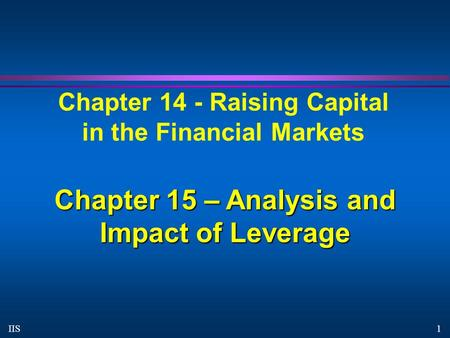 1 IIS Chapter 14 - Raising Capital in the Financial Markets Chapter 15 – Analysis and Impact of Leverage.