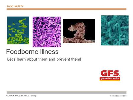 FOOD SAFETY Updated December 2010 GORDON FOOD SERVICE Training Foodborne Illness Let's learn about them and prevent them!