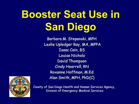 Booster Seat Use in San Diego Barbara M. Stepanski, MPH Leslie Upledger Ray, MA, MPPA Isaac Cain, BS Louise Nichols David Thompson Cindy Hearrell, RN Roxanne.