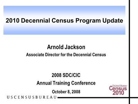Arnold Jackson Associate Director for the Decennial Census 2008 SDC/CIC Annual Training Conference October 8, 2008 2010 Decennial Census Program Update.