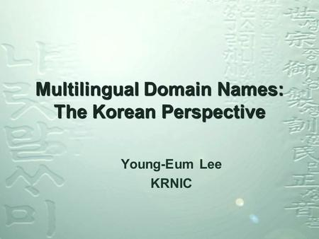 Multilingual Domain Names: The Korean Perspective Young-Eum Lee KRNIC.