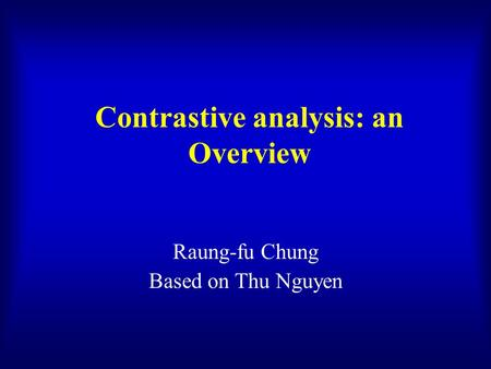Contrastive analysis: an Overview Raung-fu Chung Based on Thu Nguyen.