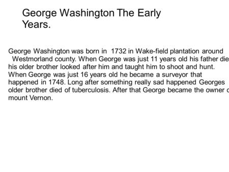 George Washington The Early Years. George Washington was born in 1732 in Wake-field plantation around Westmorland county. When George was just 11 years.