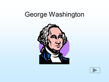 George Washington. George Washington was born on February 22, 1732 in a Virginia farmhouse.