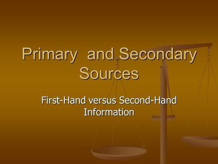 Primary and Secondary Sources First-Hand versus Second-Hand Information.