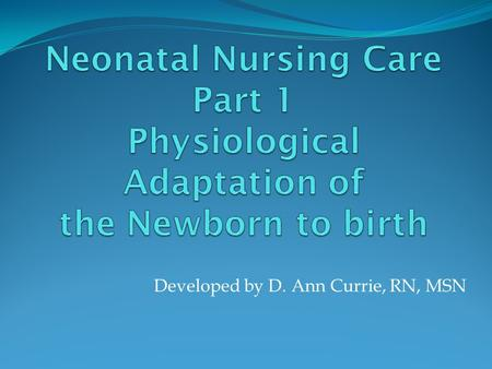 Developed by D. Ann Currie, RN, MSN. Physiological Responses of the Newborn to Birth Respiratory Adaptations: Mechanical changes Chemical changes Thermal.